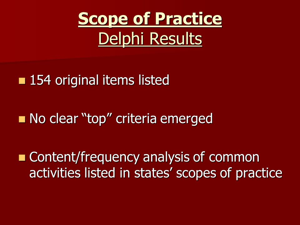 Scope of Practice Delphi Results 154 original items listed 154 original items listed No clear top criteria emerged No clear top criteria emerged Content/frequency analysis of common activities listed in states' scopes of practice Content/frequency analysis of common activities listed in states' scopes of practice