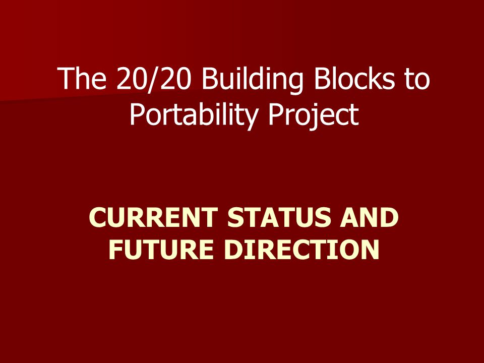 CURRENT STATUS AND FUTURE DIRECTION The 20/20 Building Blocks to Portability Project