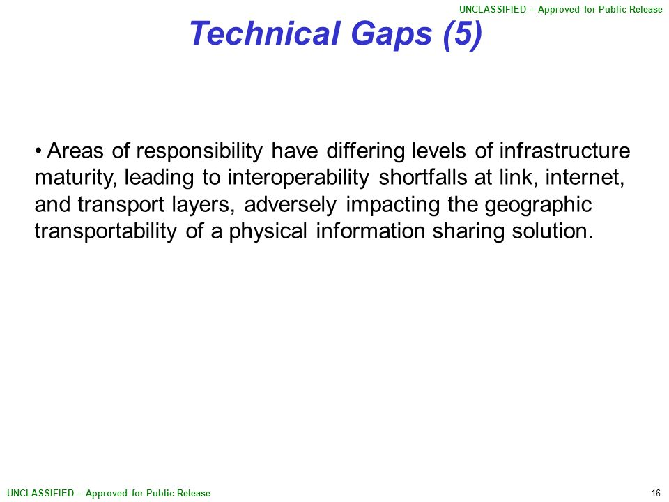 16 UNCLASSIFIED – Approved for Public Release Technical Gaps (5) Areas of responsibility have differing levels of infrastructure maturity, leading to interoperability shortfalls at link, internet, and transport layers, adversely impacting the geographic transportability of a physical information sharing solution.