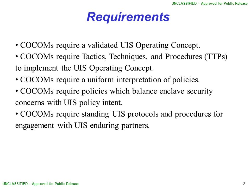 2 UNCLASSIFIED – Approved for Public Release Requirements COCOMs require a validated UIS Operating Concept.
