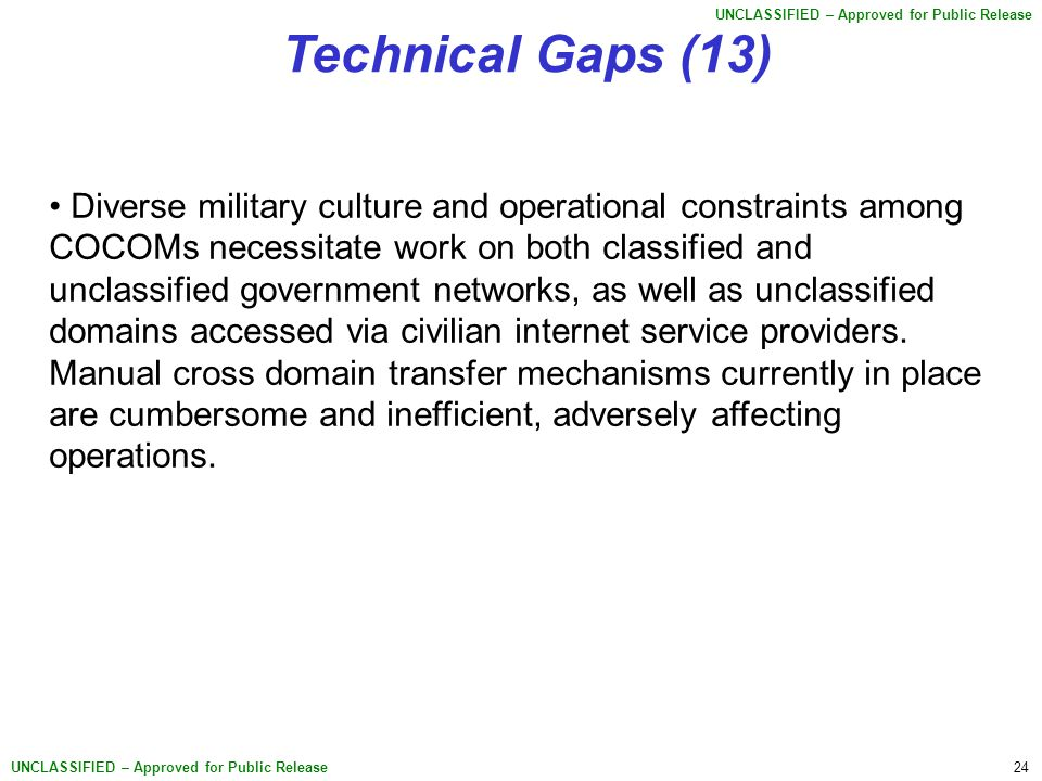24 UNCLASSIFIED – Approved for Public Release Technical Gaps (13) Diverse military culture and operational constraints among COCOMs necessitate work on both classified and unclassified government networks, as well as unclassified domains accessed via civilian internet service providers.