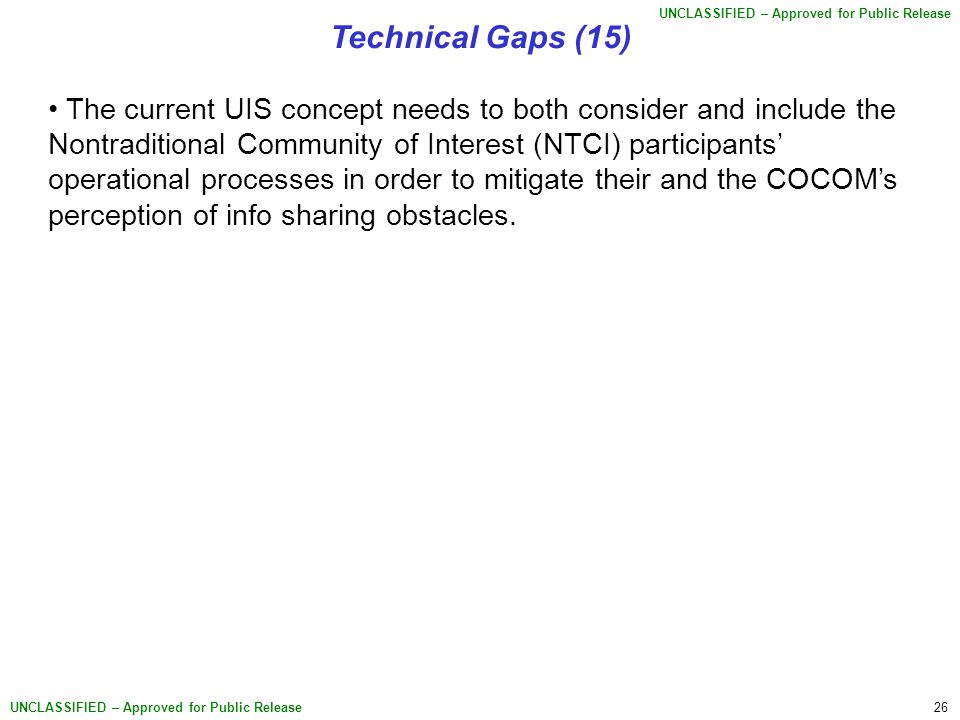26 UNCLASSIFIED – Approved for Public Release Technical Gaps (15) The current UIS concept needs to both consider and include the Nontraditional Community of Interest (NTCI) participants' operational processes in order to mitigate their and the COCOM's perception of info sharing obstacles.