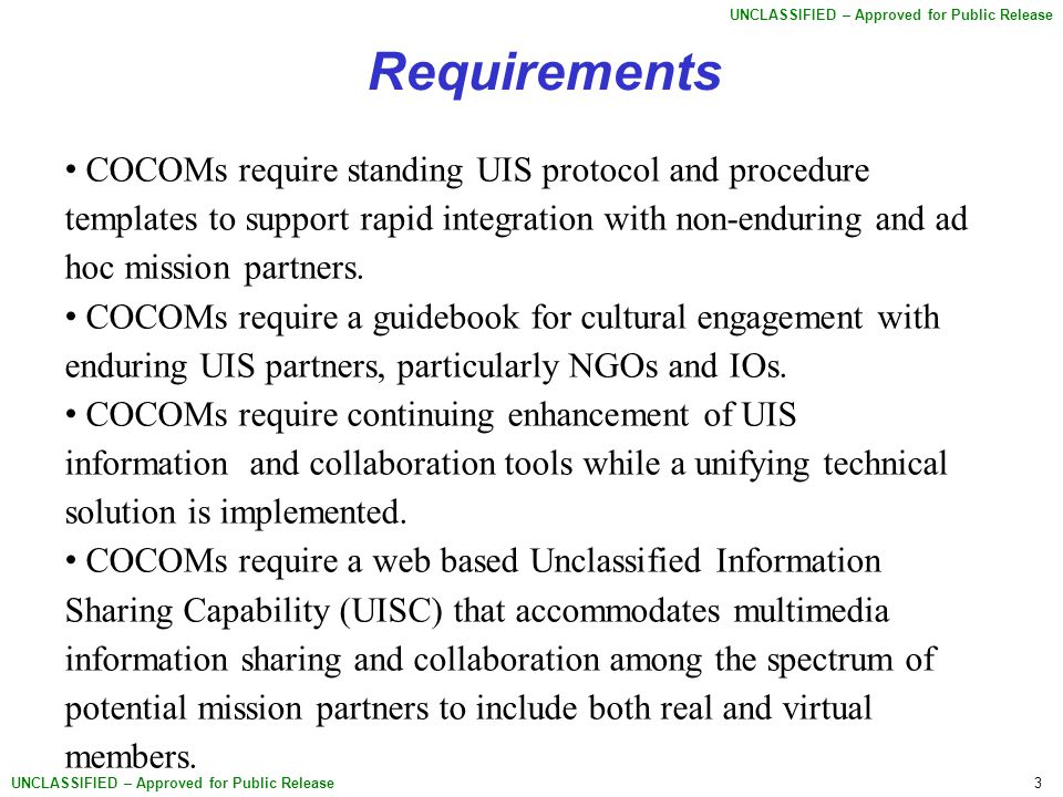 3 UNCLASSIFIED – Approved for Public Release Requirements COCOMs require standing UIS protocol and procedure templates to support rapid integration with non-enduring and ad hoc mission partners.