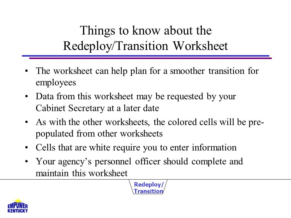 Things to know about the Redeploy/Transition Worksheet The worksheet can help plan for a smoother transition for employees Data from this worksheet may be requested by your Cabinet Secretary at a later date As with the other worksheets, the colored cells will be pre- populated from other worksheets Cells that are white require you to enter information Your agency's personnel officer should complete and maintain this worksheet Redeploy/ Transition