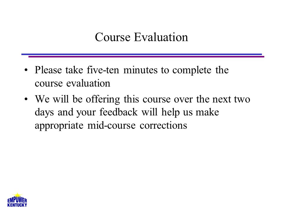 Course Evaluation Please take five-ten minutes to complete the course evaluation We will be offering this course over the next two days and your feedback will help us make appropriate mid-course corrections