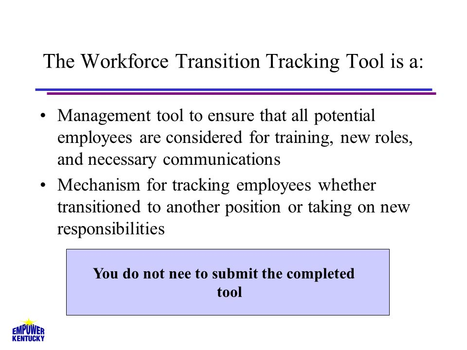 The Workforce Transition Tracking Tool is a: Management tool to ensure that all potential employees are considered for training, new roles, and necessary communications Mechanism for tracking employees whether transitioned to another position or taking on new responsibilities You do not nee to submit the completed tool