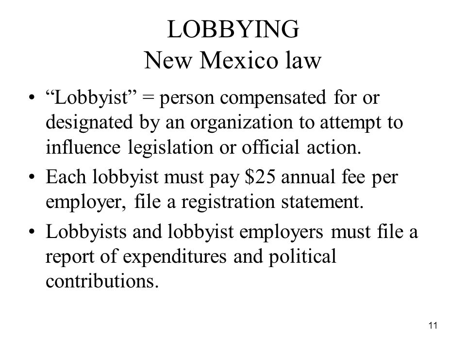 11 LOBBYING New Mexico law Lobbyist = person compensated for or designated by an organization to attempt to influence legislation or official action.