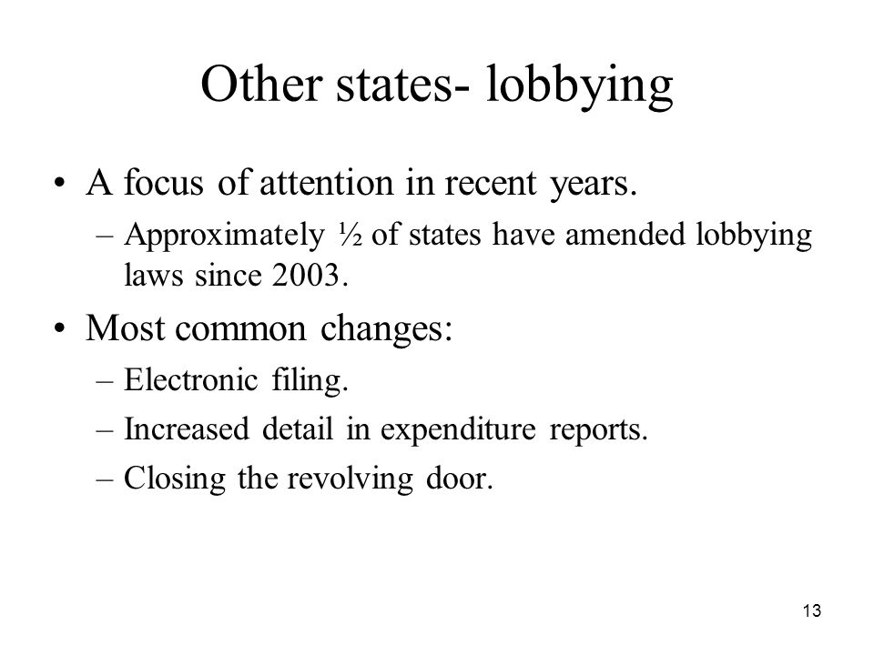 13 Other states- lobbying A focus of attention in recent years. –Approximately ½ of states have amended lobbying laws since 2003. Most common changes: