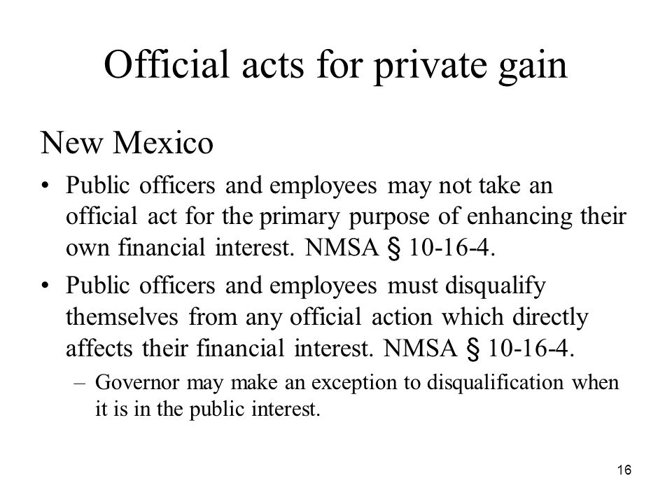 16 Official acts for private gain New Mexico Public officers and employees may not take an official act for the primary purpose of enhancing their own financial interest.