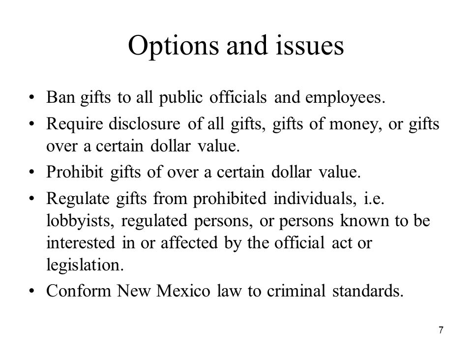 7 Options and issues Ban gifts to all public officials and employees. Require disclosure of all gifts, gifts of money, or gifts over a certain dollar