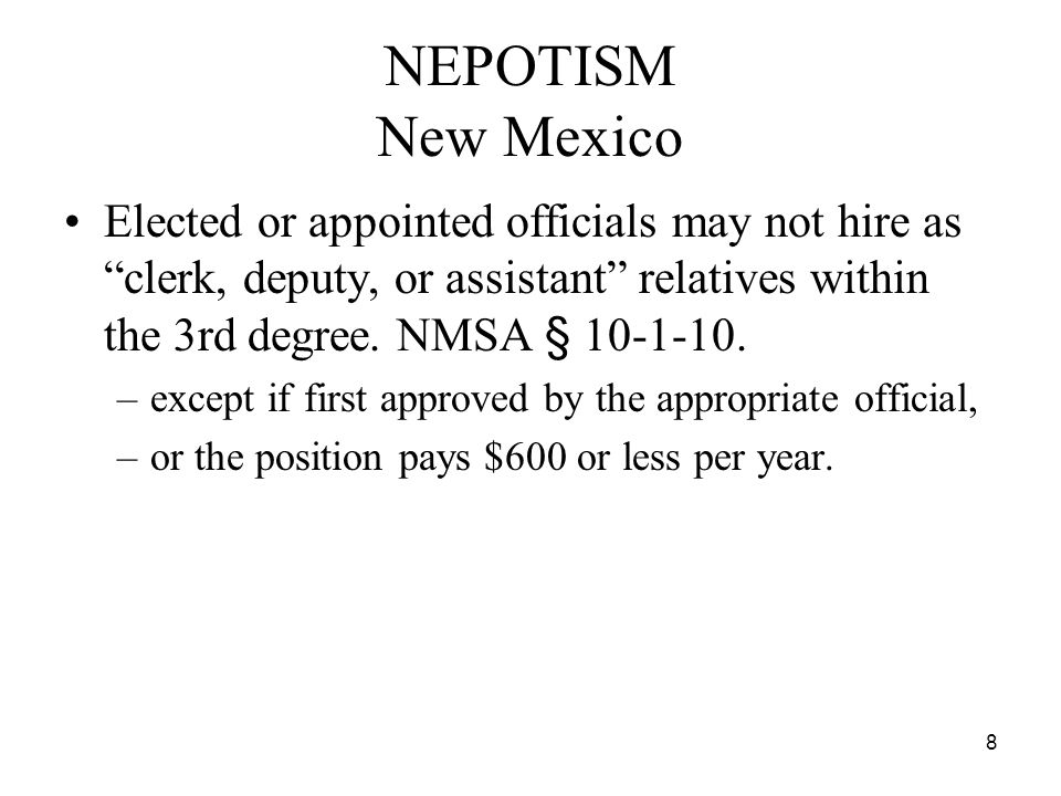 """8 NEPOTISM New Mexico Elected or appointed officials may not hire as """"clerk, deputy, or assistant"""" relatives within the 3rd degree. NMSA § 10-1-10. –e"""