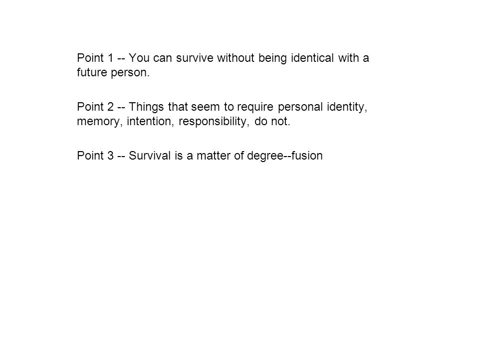 Point 1 -- You can survive without being identical with a future person. Point 2 -- Things that seem to require personal identity, memory, intention,