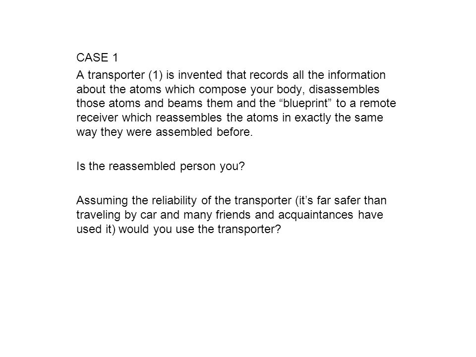 CASE 1 A transporter (1) is invented that records all the information about the atoms which compose your body, disassembles those atoms and beams them and the blueprint to a remote receiver which reassembles the atoms in exactly the same way they were assembled before.