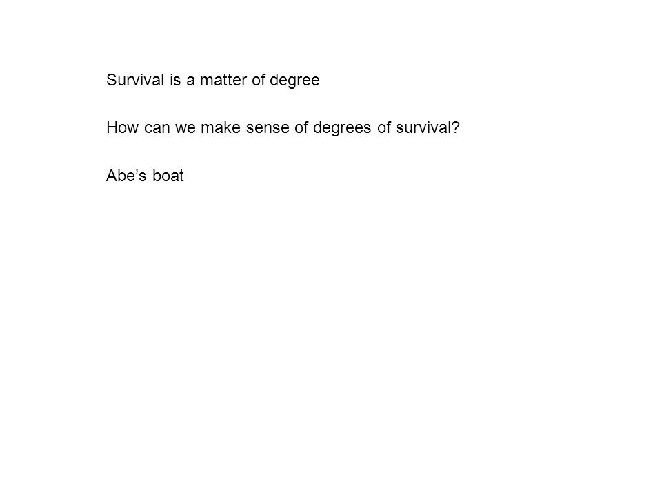 Survival is a matter of degree How can we make sense of degrees of survival? Abe's boat