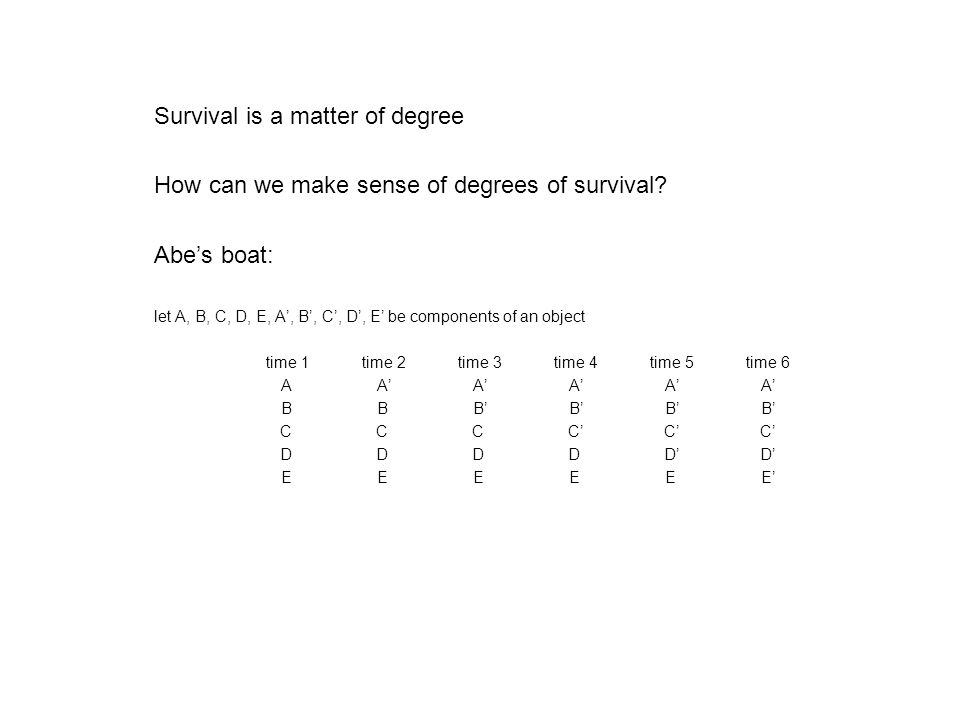 Survival is a matter of degree How can we make sense of degrees of survival? Abe's boat: let A, B, C, D, E, A', B', C', D', E' be components of an obj