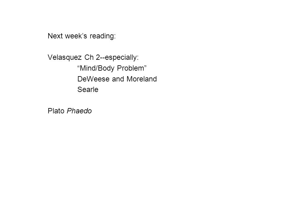 "Next week's reading: Velasquez Ch 2--especially: ""Mind/Body Problem"" DeWeese and Moreland Searle Plato Phaedo"
