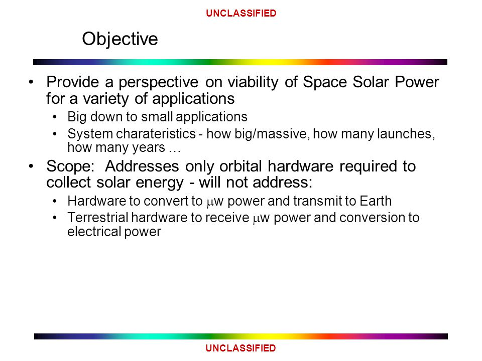 UNCLASSIFIED Objective Provide a perspective on viability of Space Solar Power for a variety of applications Big down to small applications System charateristics - how big/massive, how many launches, how many years … Scope: Addresses only orbital hardware required to collect solar energy - will not address: Hardware to convert to  w power and transmit to Earth Terrestrial hardware to receive  w power and conversion to electrical power