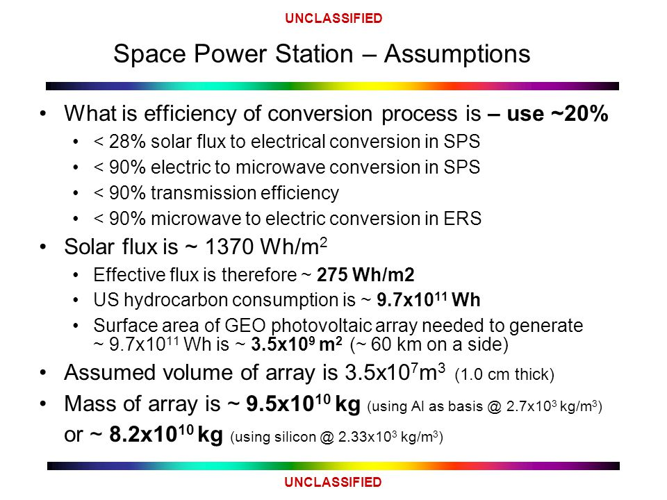 UNCLASSIFIED Space Power Station – Assumptions What is efficiency of conversion process is – use ~20% < 28% solar flux to electrical conversion in SPS < 90% electric to microwave conversion in SPS < 90% transmission efficiency < 90% microwave to electric conversion in ERS Solar flux is ~ 1370 Wh/m 2 Effective flux is therefore ~ 275 Wh/m2 US hydrocarbon consumption is ~ 9.7x10 11 Wh Surface area of GEO photovoltaic array needed to generate ~ 9.7x10 11 Wh is ~ 3.5x10 9 m 2 (~ 60 km on a side) Assumed volume of array is 3.5x10 7 m 3 (1.0 cm thick) Mass of array is ~ 9.5x10 10 kg (using Al as basis @ 2.7x10 3 kg/m 3 ) or ~ 8.2x10 10 kg (using silicon @ 2.33x10 3 kg/m 3 )