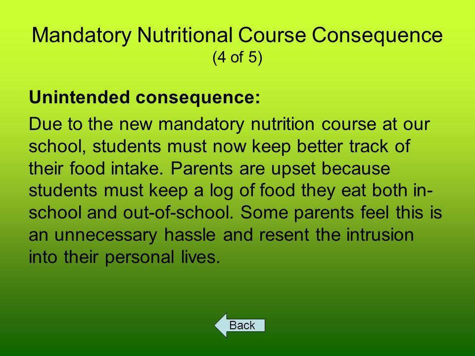 Mandatory Nutritional Course Consequence (4 of 5) Unintended consequence: Due to the new mandatory nutrition course at our school, students must now keep better track of their food intake.