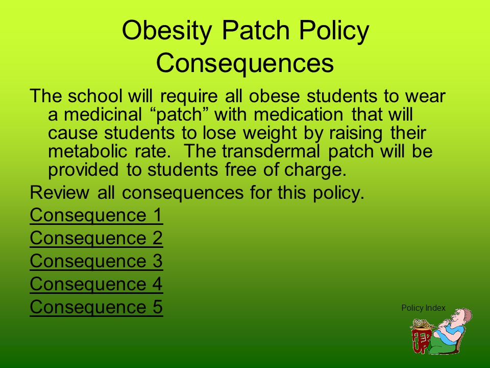 Obesity Patch Policy Consequences The school will require all obese students to wear a medicinal patch with medication that will cause students to lose weight by raising their metabolic rate.
