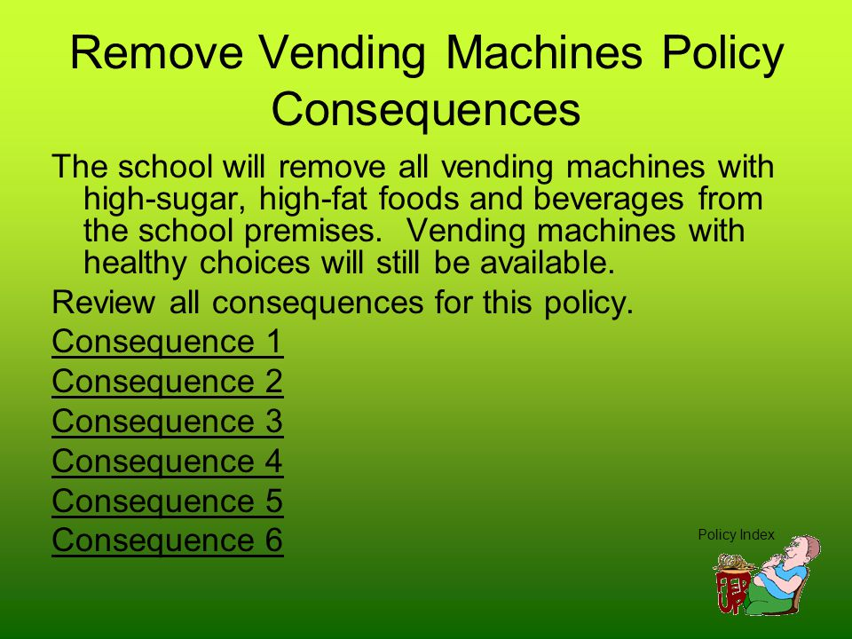 Remove Vending Machines Policy Consequences The school will remove all vending machines with high-sugar, high-fat foods and beverages from the school premises.