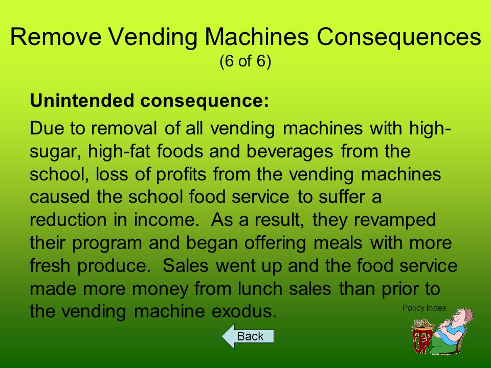 Remove Vending Machines Consequences (6 of 6) Unintended consequence: Due to removal of all vending machines with high- sugar, high-fat foods and beverages from the school, loss of profits from the vending machines caused the school food service to suffer a reduction in income.