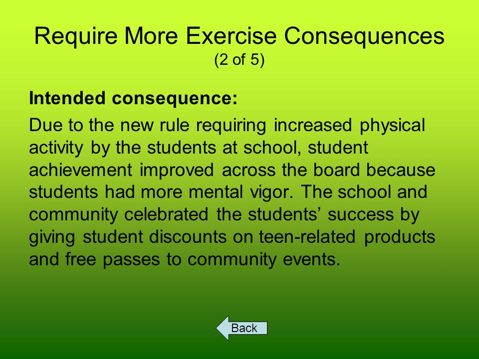 Require More Exercise Consequences (2 of 5) Intended consequence: Due to the new rule requiring increased physical activity by the students at school, student achievement improved across the board because students had more mental vigor.