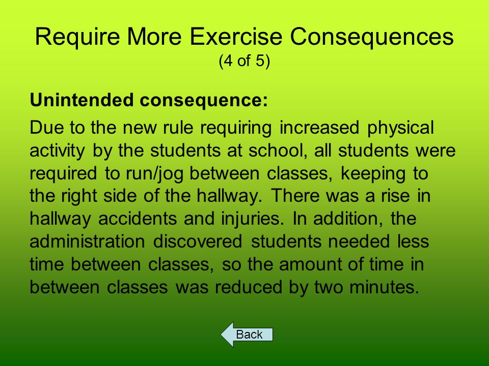 Require More Exercise Consequences (4 of 5) Unintended consequence: Due to the new rule requiring increased physical activity by the students at school, all students were required to run/jog between classes, keeping to the right side of the hallway.