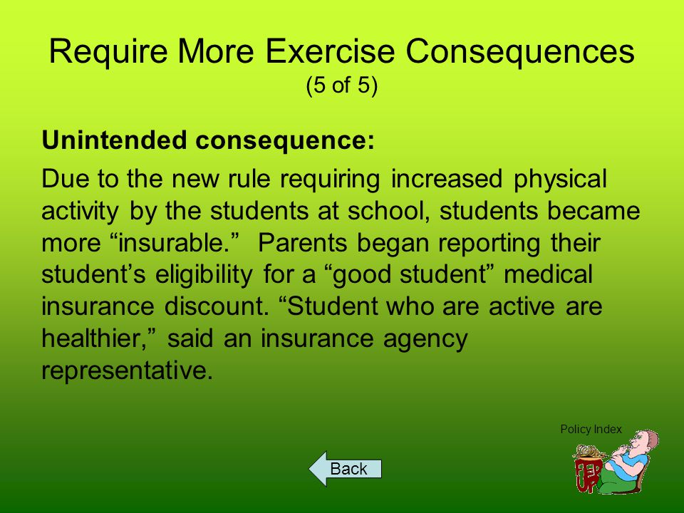 Require More Exercise Consequences (5 of 5) Unintended consequence: Due to the new rule requiring increased physical activity by the students at school, students became more insurable. Parents began reporting their student's eligibility for a good student medical insurance discount.