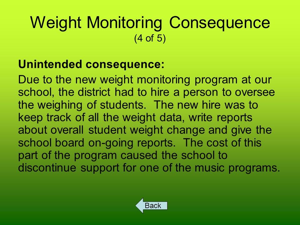 Weight Monitoring Consequence (5 of 5) Unintended consequence: Due to the new weight monitoring program at our school, students' general health improved.