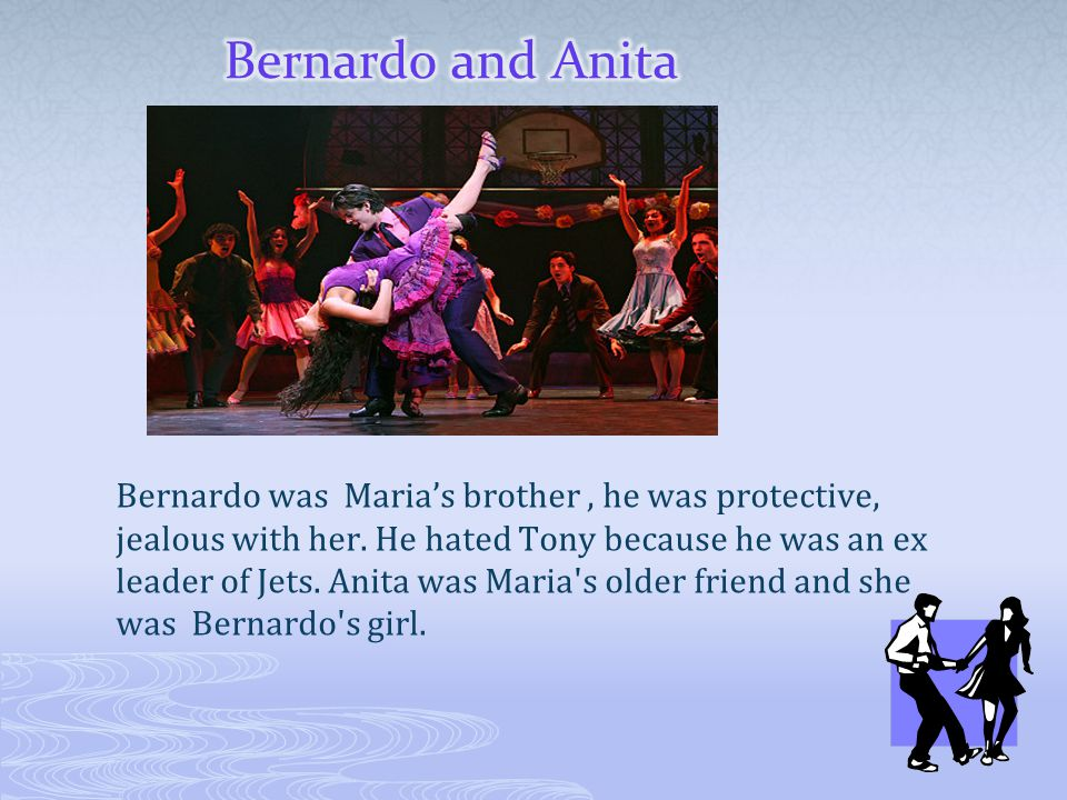 Bernardo was Maria's brother, he was protective, jealous with her. He hated Tony because he was an ex leader of Jets. Anita was Maria's older friend a