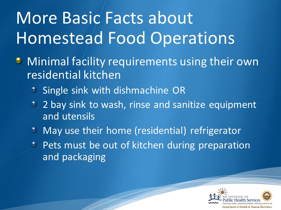 More Basic Facts about Homestead Food Operations Minimal facility requirements using their own residential kitchen Single sink with dishmachine OR 2 bay sink to wash, rinse and sanitize equipment and utensils May use their home (residential) refrigerator Pets must be out of kitchen during preparation and packaging
