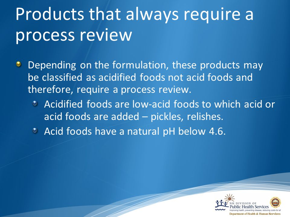 Products that always require a process review Depending on the formulation, these products may be classified as acidified foods not acid foods and therefore, require a process review.