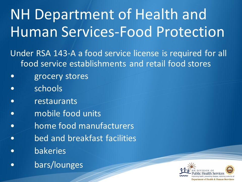 NH Department of Health and Human Services-Food Protection Under RSA 143-A a food service license is required for all food service establishments and retail food stores grocery stores schools restaurants mobile food units home food manufacturers bed and breakfast facilities bakeries bars/lounges