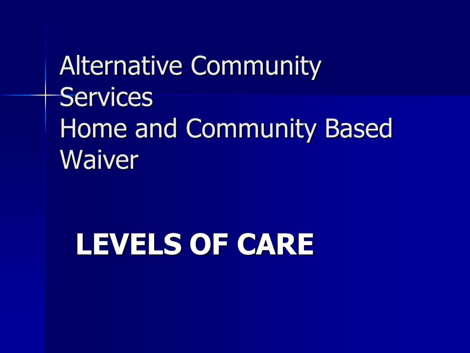 Alternative Community Services Home and Community Based Waiver LEVELS OF CARE