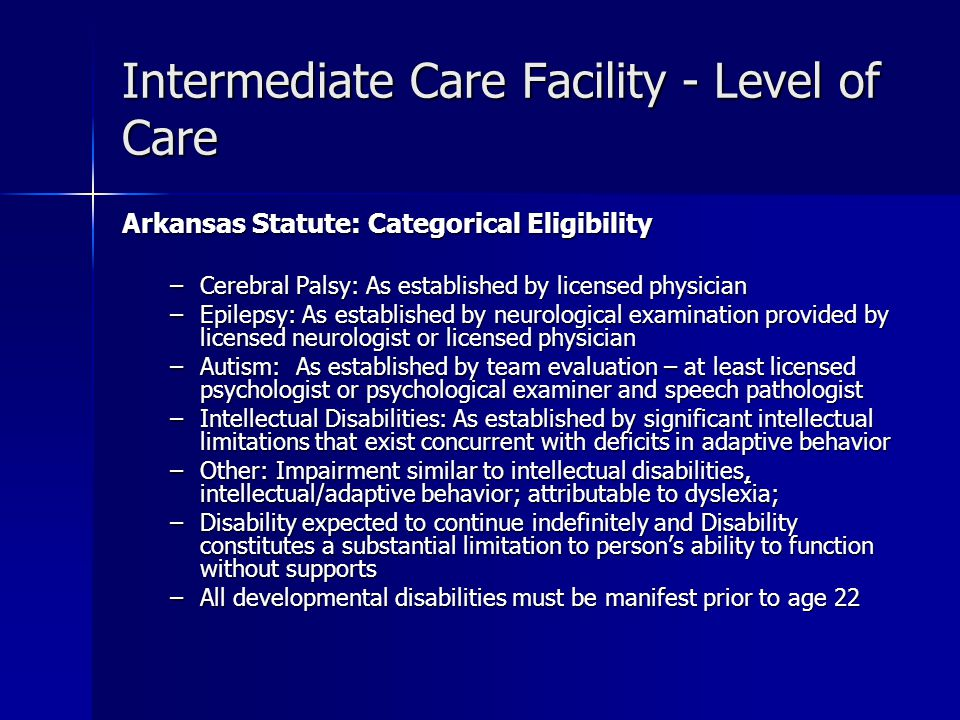 Intermediate Care Facility - Level of Care Arkansas Statute: Categorical Eligibility –Cerebral Palsy: As established by licensed physician –Epilepsy: As established by neurological examination provided by licensed neurologist or licensed physician –Autism: As established by team evaluation – at least licensed psychologist or psychological examiner and speech pathologist –Intellectual Disabilities: As established by significant intellectual limitations that exist concurrent with deficits in adaptive behavior –Other: Impairment similar to intellectual disabilities, intellectual/adaptive behavior; attributable to dyslexia; –Disability expected to continue indefinitely and Disability constitutes a substantial limitation to person's ability to function without supports –All developmental disabilities must be manifest prior to age 22