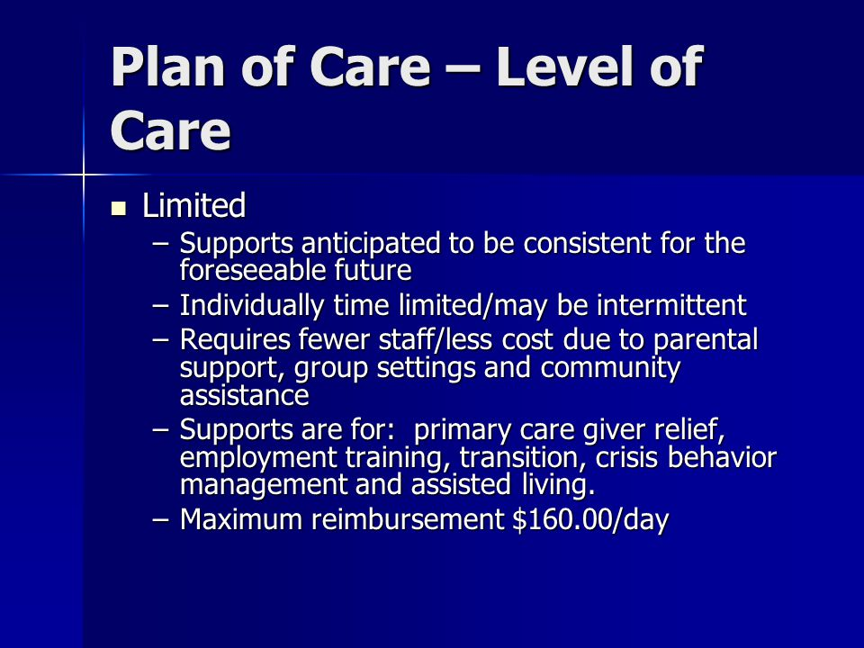 Plan of Care – Level of Care Limited Limited –Supports anticipated to be consistent for the foreseeable future –Individually time limited/may be inter