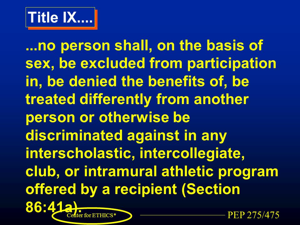 PEP 275/475 Center for ETHICS* Title IX.......no person shall, on the basis of sex, be excluded from participation in, be denied the benefits of, be treated differently from another person or otherwise be discriminated against in any interscholastic, intercollegiate, club, or intramural athletic program offered by a recipient (Section 86:41a).
