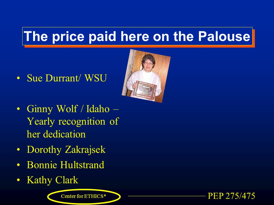 PEP 275/475 Center for ETHICS* The price paid here on the Palouse Sue Durrant/ WSU Ginny Wolf / Idaho – Yearly recognition of her dedication Dorothy Zakrajsek Bonnie Hultstrand Kathy Clark
