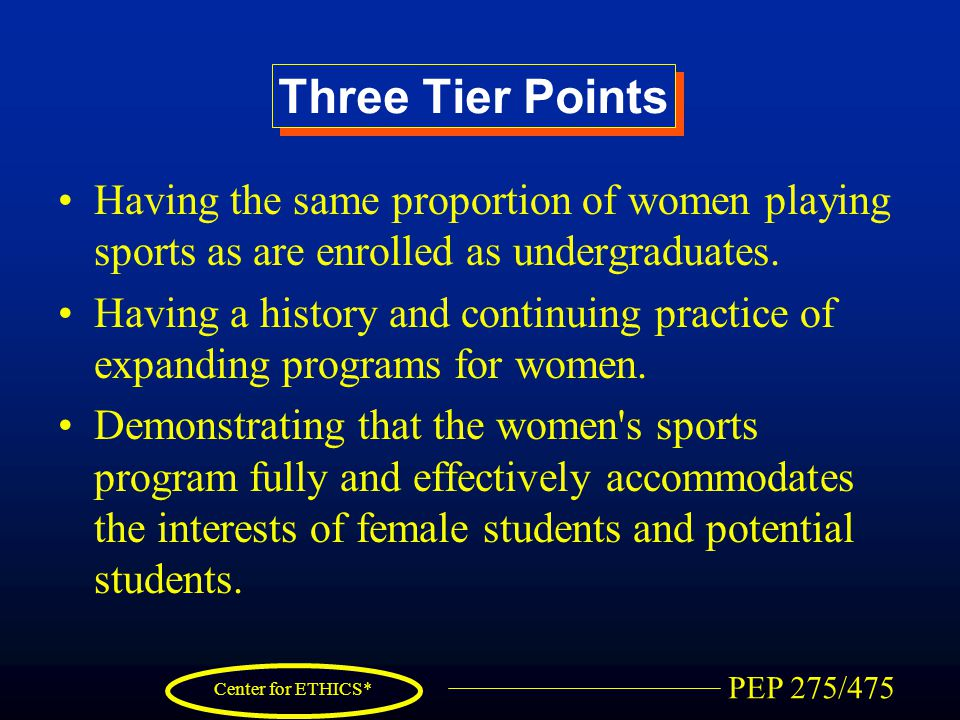 PEP 275/475 Center for ETHICS* Three Tier Points Having the same proportion of women playing sports as are enrolled as undergraduates. Having a histor