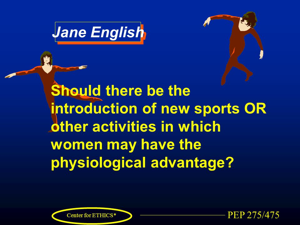 PEP 275/475 Center for ETHICS* Jane English Should there be the introduction of new sports OR other activities in which women may have the physiologic