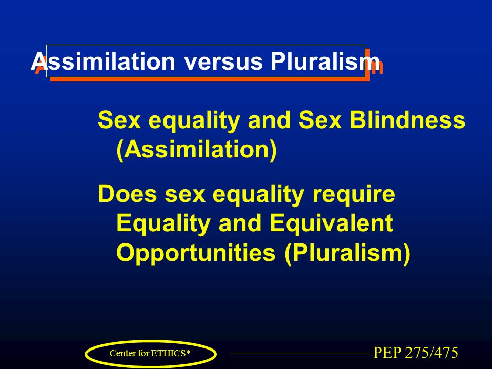 PEP 275/475 Center for ETHICS* Assimilation versus Pluralism Sex equality and Sex Blindness (Assimilation) Does sex equality require Equality and Equivalent Opportunities (Pluralism)
