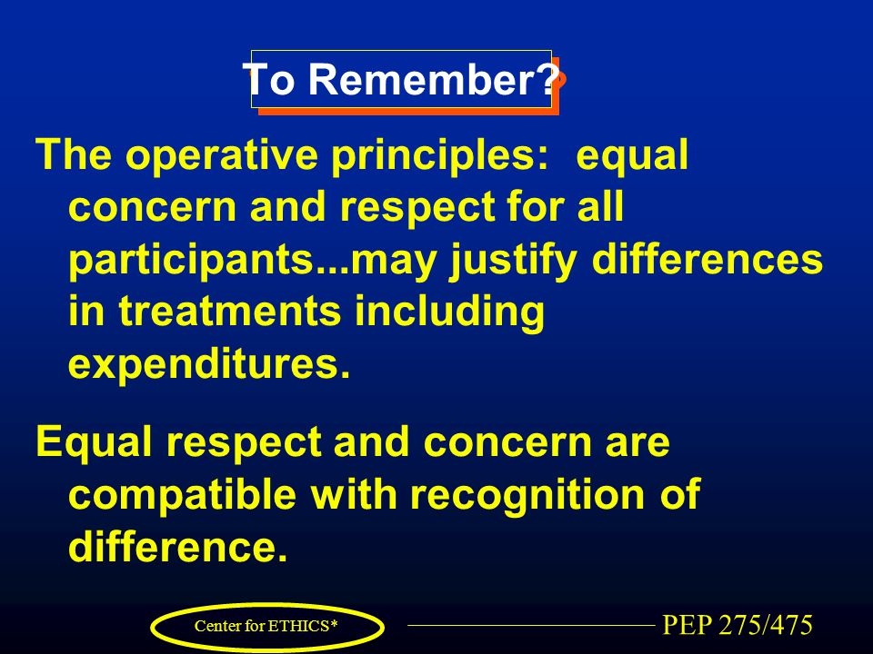 PEP 275/475 Center for ETHICS* To Remember? The operative principles: equal concern and respect for all participants...may justify differences in trea