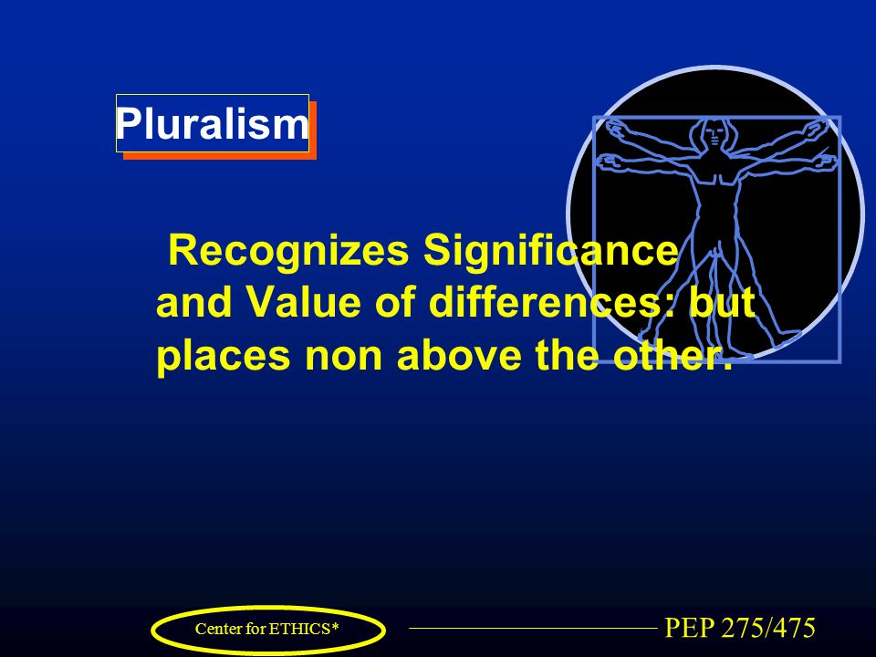 PEP 275/475 Center for ETHICS* Pluralism Recognizes Significance and Value of differences: but places non above the other.