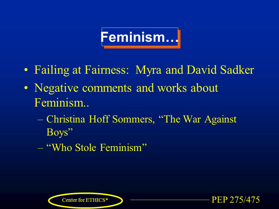 PEP 275/475 Center for ETHICS* Feminism… Failing at Fairness: Myra and David Sadker Negative comments and works about Feminism.. –Christina Hoff Somme