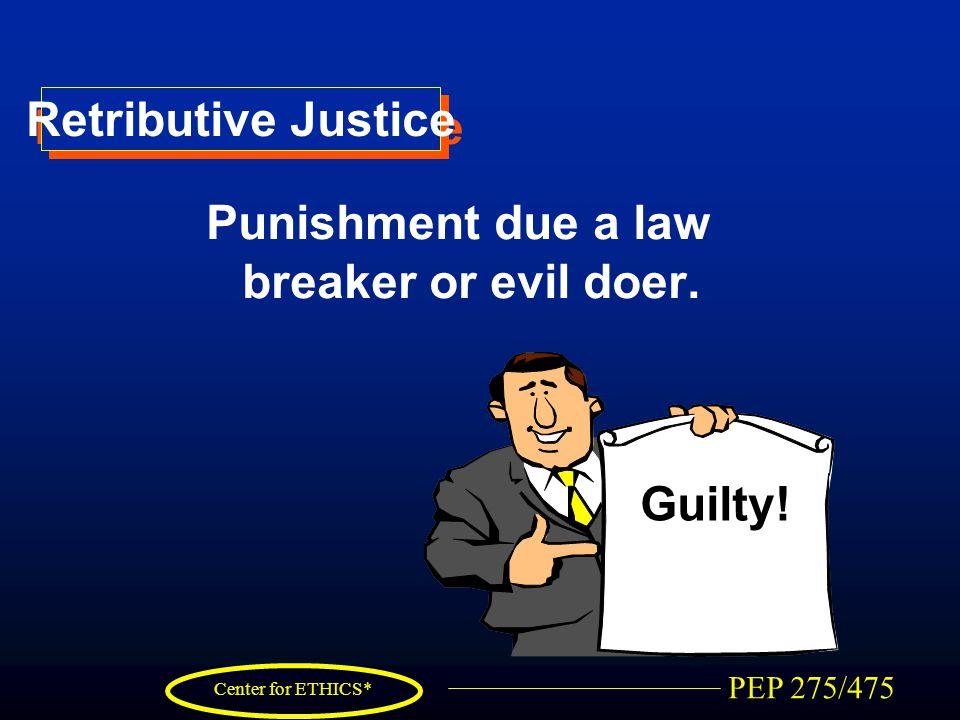 PEP 275/475 Center for ETHICS* Retributive Justice Punishment due a law breaker or evil doer. Guilty!