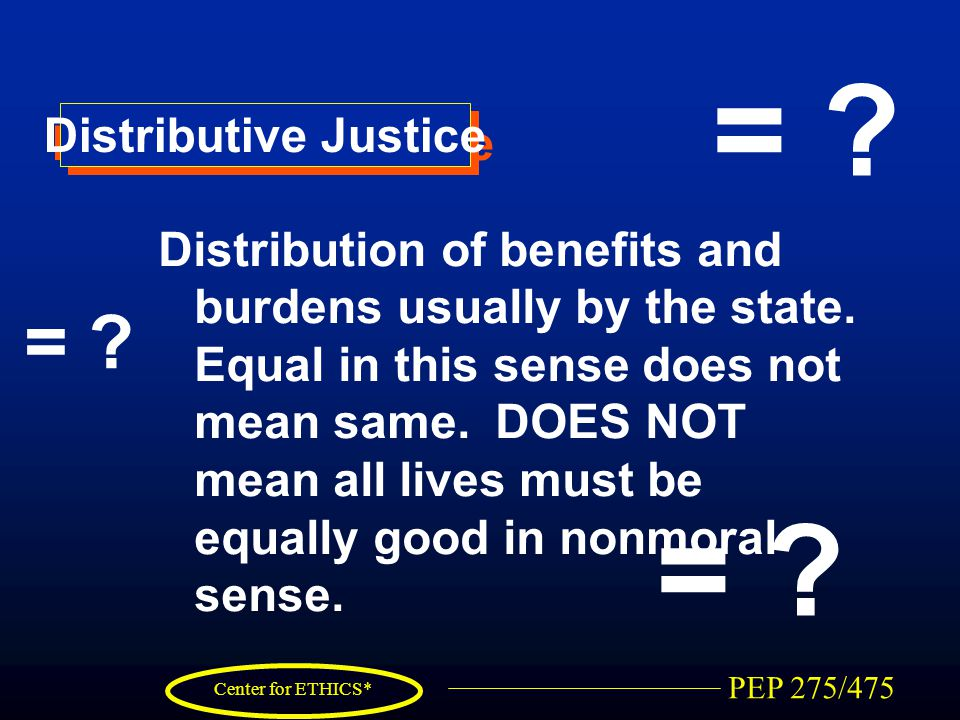 PEP 275/475 Center for ETHICS* Distributive Justice Distribution of benefits and burdens usually by the state.