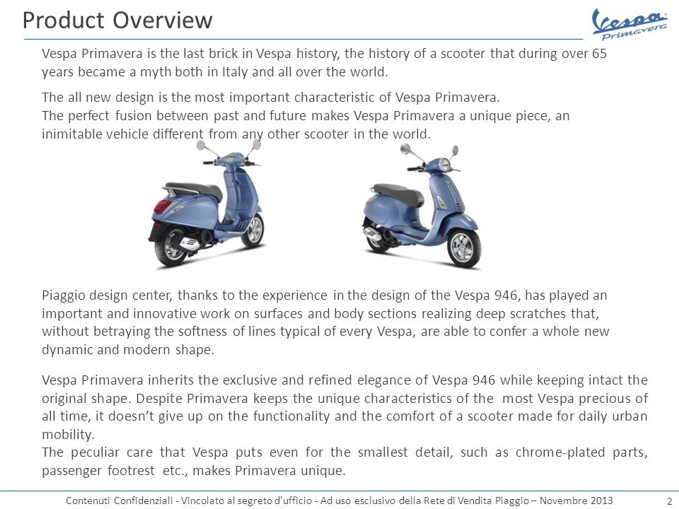 Contenuti Confidenziali - Vincolato al segreto d'ufficio - Ad uso esclusivo della Rete di Vendita Piaggio – Novembre 2013 Piaggio design center, thanks to the experience in the design of the Vespa 946, has played an important and innovative work on surfaces and body sections realizing deep scratches that, without betraying the softness of lines typical of every Vespa, are able to confer a whole new dynamic and modern shape.
