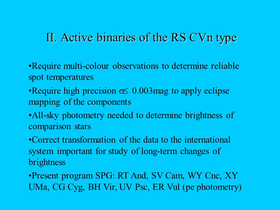 II. Active binaries of the RS CVn type Require multi-colour observations to determine reliable spot temperatures Require high precision  0.003mag to