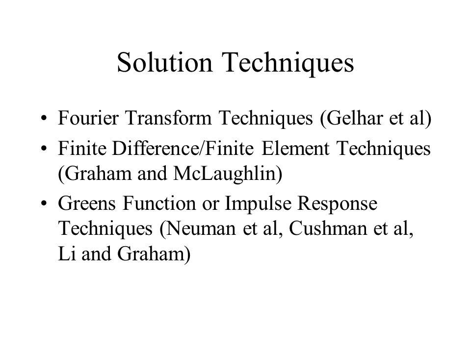 Solution Techniques Fourier Transform Techniques (Gelhar et al) Finite Difference/Finite Element Techniques (Graham and McLaughlin) Greens Function or Impulse Response Techniques (Neuman et al, Cushman et al, Li and Graham)